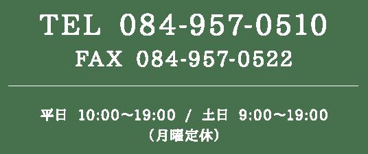 TEL 084-957-0510 / FAX 084-957-0522 平日 10:00~19:00 / 土日 9:00~19:00(月曜定休)