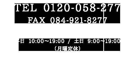 TEL 0120-058-277 / FAX 084-921-8277 平日 10:00~19:00 / 土日 9:00~19:00(月曜定休)